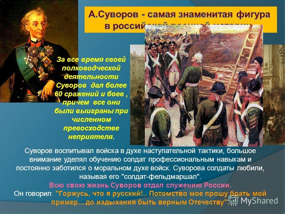 Суворов воспитывал войска в духе наступательной тактики, большое внимание уделял обучению солдат профессиональным навыкам и постоянно заботился о моральном духе войск. Суворова солдаты любили, называя его