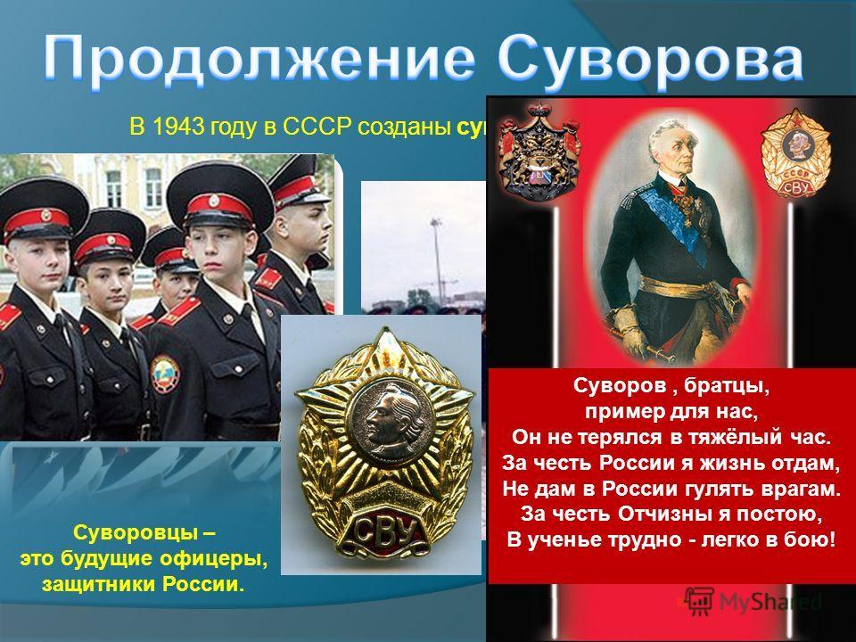 В 1943 году в СССР созданы суворовские училища. Суворовцы – это будущие офицеры, защитники России. Суворов, братцы, пример для нас, Он не терялся в тяжёлый час. За честь России я жизнь отдам, Не дам в России гулять врагам. За честь Отчизны я постою,