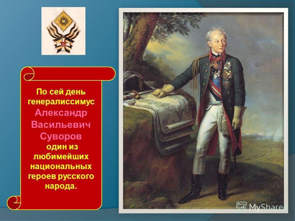 По сей день генералиссимус Александр Васильевич Суворов один из любимейших национальных героев русского народа.