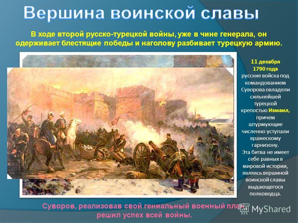 В ходе второй русско-турецкой войны, уже в чине генерала, он одерживает блестящие победы и наголову разбивает турецкую армию. 11 декабря 1790 года русские войска под командованием Суворова овладели сильнейшей турецкой крепостью Измаил, причем штурмую