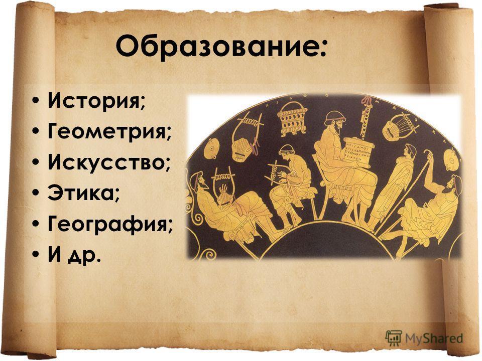 Образование : История; Геометрия; Искусство; Этика; География; И др.