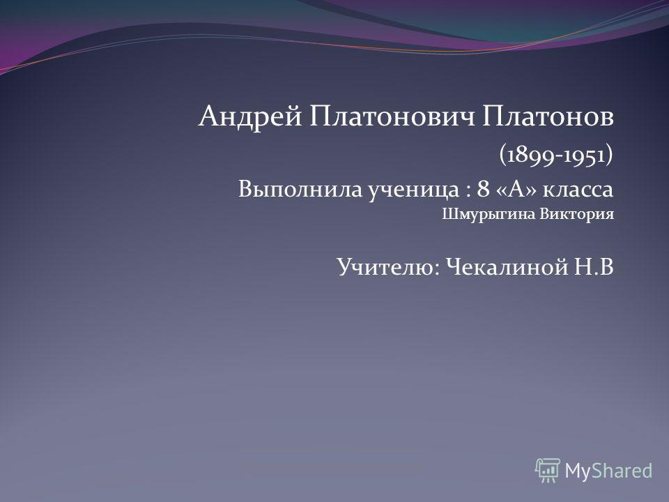 Андрей Платонович Платонов (1899-1951) Выполнила ученица : 8 «А» класса Шмурыгина Виктория Учителю: Чекалиной Н.В