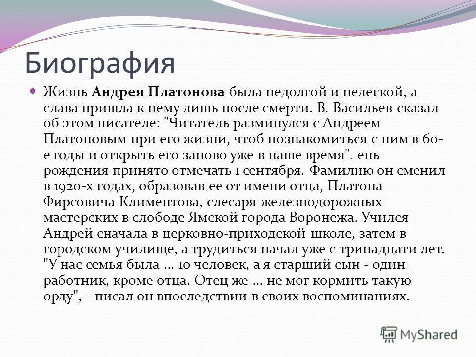 Биография Жизнь Андрея Платонова была недолгой и нелегкой, а слава пришла к нему лишь после смерти. В. Васильев сказал об этом писателе: