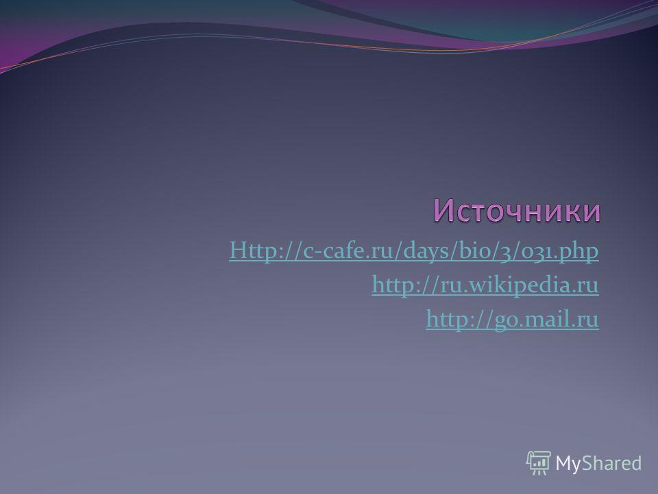 Http://c-cafe.ru/days/bio/3/031.php http://ru.wikipedia.ru http://go.mail.ru