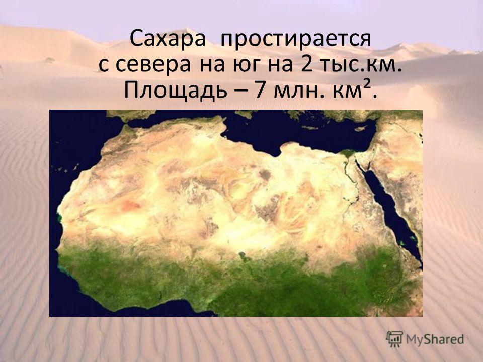Сахара простирается с севера на юг на 2 тыс.км. Площадь – 7 млн. км².