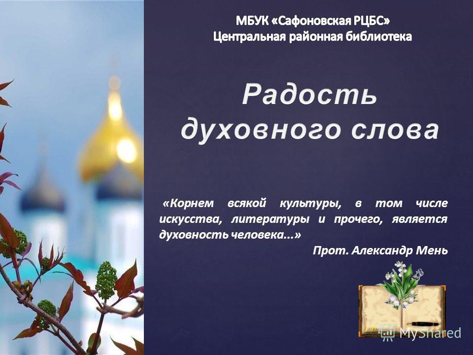 { «Корнем всякой культуры, в том числе искусства, литературы и прочего, является духовность человека...» Прот. Александр Мень