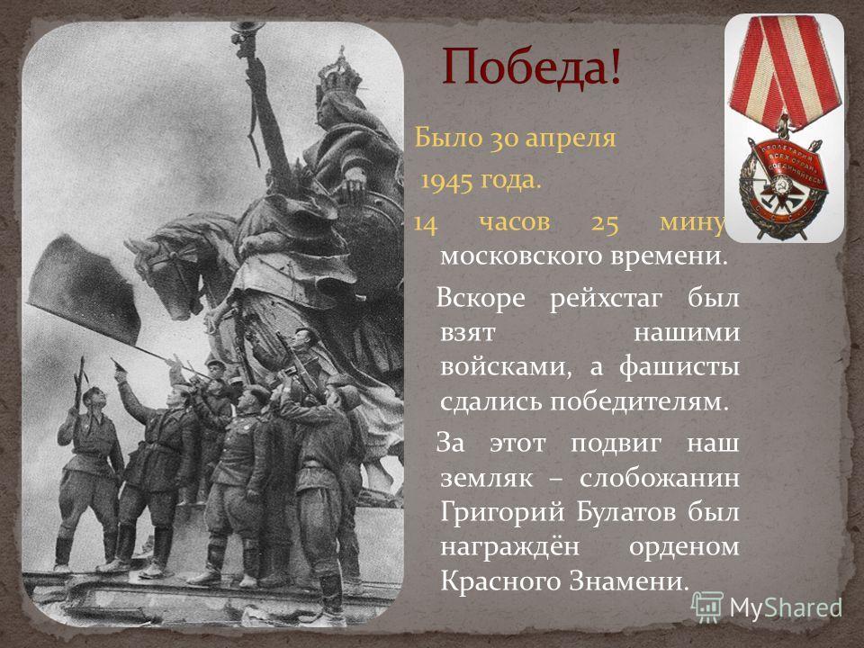 Было 30 апреля 1945 года. 14 часов 25 минут московского времени. Вскоре рейхстаг был взят нашими войсками, а фашисты сдались победителям. За этот подвиг наш земляк – слобожанин Григорий Булатов был награждён орденом Красного Знамени.