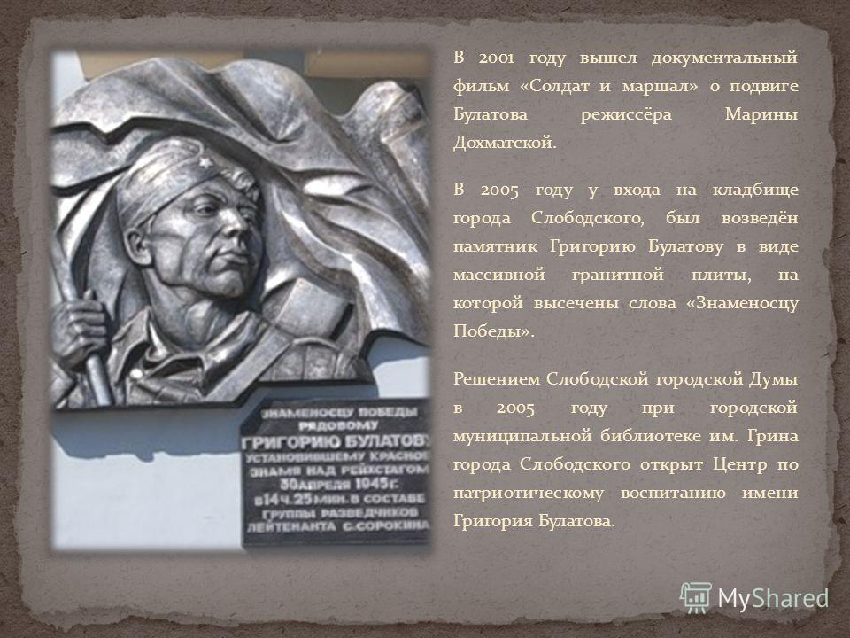 В 2001 году вышел документальный фильм «Солдат и маршал» о подвиге Булатова режиссёра Марины Дохматской. В 2005 году у входа на кладбище города Слободского, был возведён памятник Григорию Булатову в виде массивной гранитной плиты, на которой высечены
