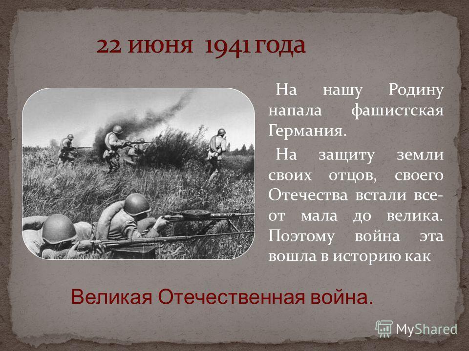 На нашу Родину напала фашистская Германия. На защиту земли своих отцов, своего Отечества встали все- от мала до велика. Поэтому война эта вошла в историю как Великая Отечественная война.