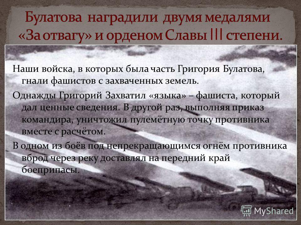 Наши войска, в которых была часть Григория Булатова, гнали фашистов с захваченных земель. Однажды Григорий Захватил «языка» – фашиста, который дал ценные сведения. В другой раз, выполняя приказ командира, уничтожил пулемётную точку противника вместе