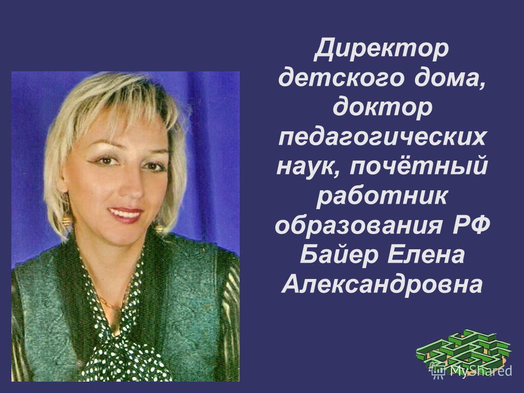Директор детского дома, доктор педагогических наук, почётный работник образования РФ Байер Елена Александровна