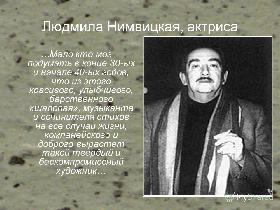 Людмила Нимвицкая, актриса …Мало кто мог подумать в конце 30-ых и начале 40-ых годов, что из этого красивого, улыбчивого, барственного «шалопая», музыканта и сочинителя стихов на все случаи жизни, компанейского и доброго вырастет такой твердый и беск