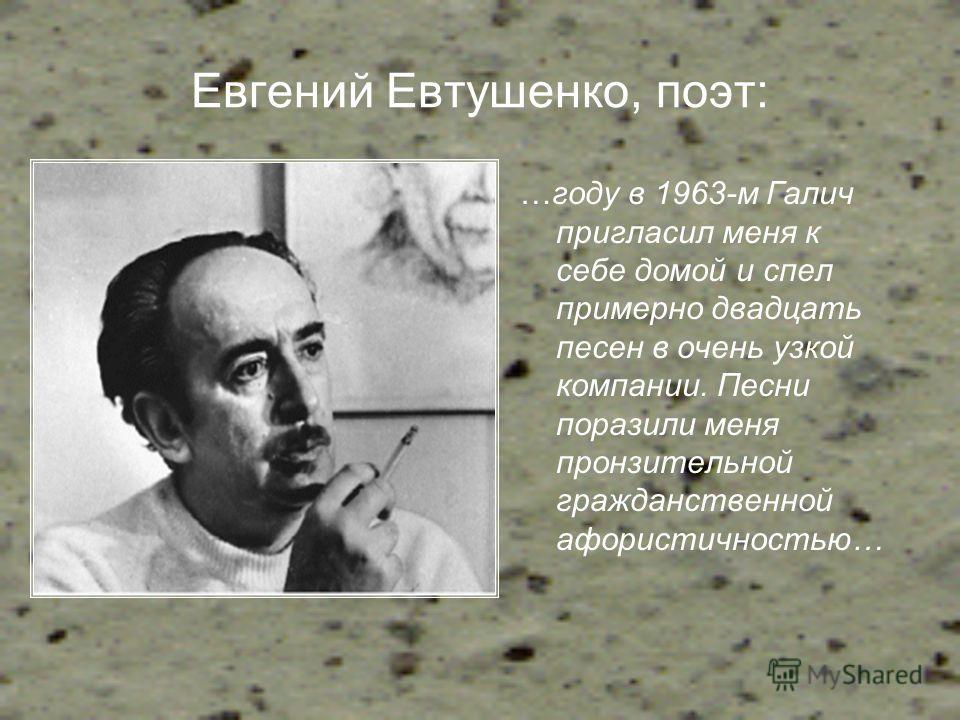 Евгений Евтушенко, поэт: …году в 1963-м Галич пригласил меня к себе домой и спел примерно двадцать песен в очень узкой компании. Песни поразили меня пронзительной гражданственной афористичностью…