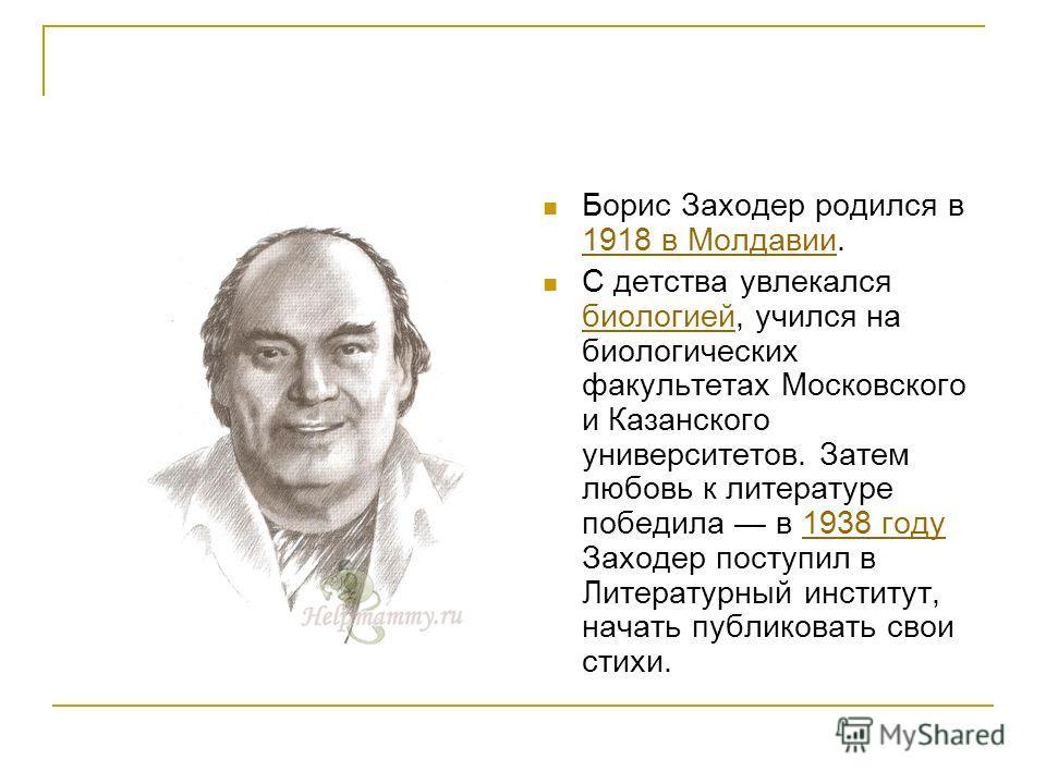 Борис Заходер родился в 1918 в Молдавии. 1918 в Молдавии С детства увлекался биологией, учился на биологических факультетах Московского и Казанского университетов. Затем любовь к литературе победила в 1938 году Заходер поступил в Литературный институ