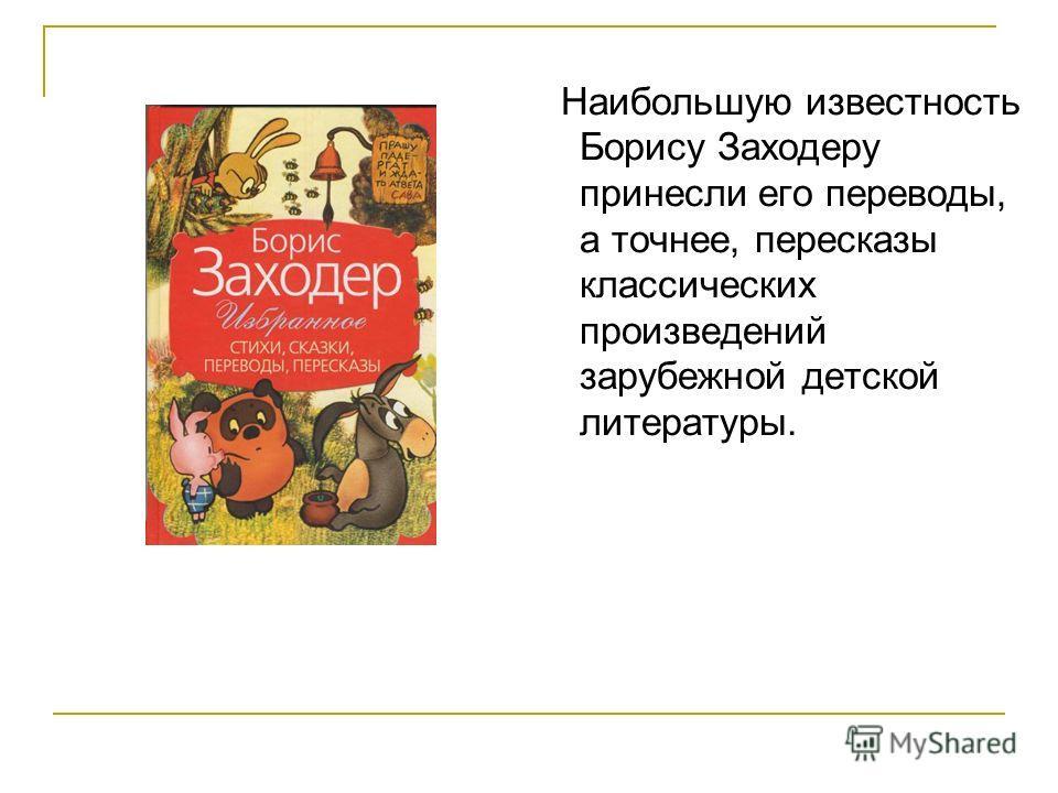 Наибольшую известность Борису Заходеру принесли его переводы, а точнее, пересказы классических произведений зарубежной детской литературы.