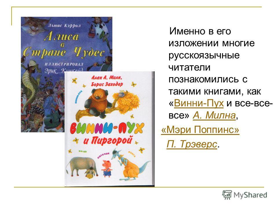 Именно в его изложении многие русскоязычные читатели познакомились с такими книгами, как «Винни-Пух и все-все- все» А. Милна,Винни-ПухА. Милна «Мэри Поппинс» П. Трэверс.П. Трэверс