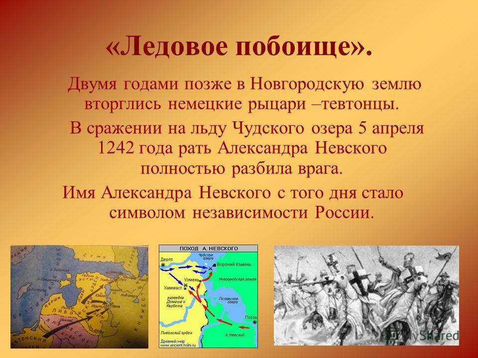 «Ледовое побоище». Двумя годами позже в Новгородскую землю вторглись немецкие рыцари –тевтонцы. В сражении на льду Чудского озера 5 апреля 1242 года рать Александра Невского полностью разбила врага. Имя Александра Невского с того дня стало символом н