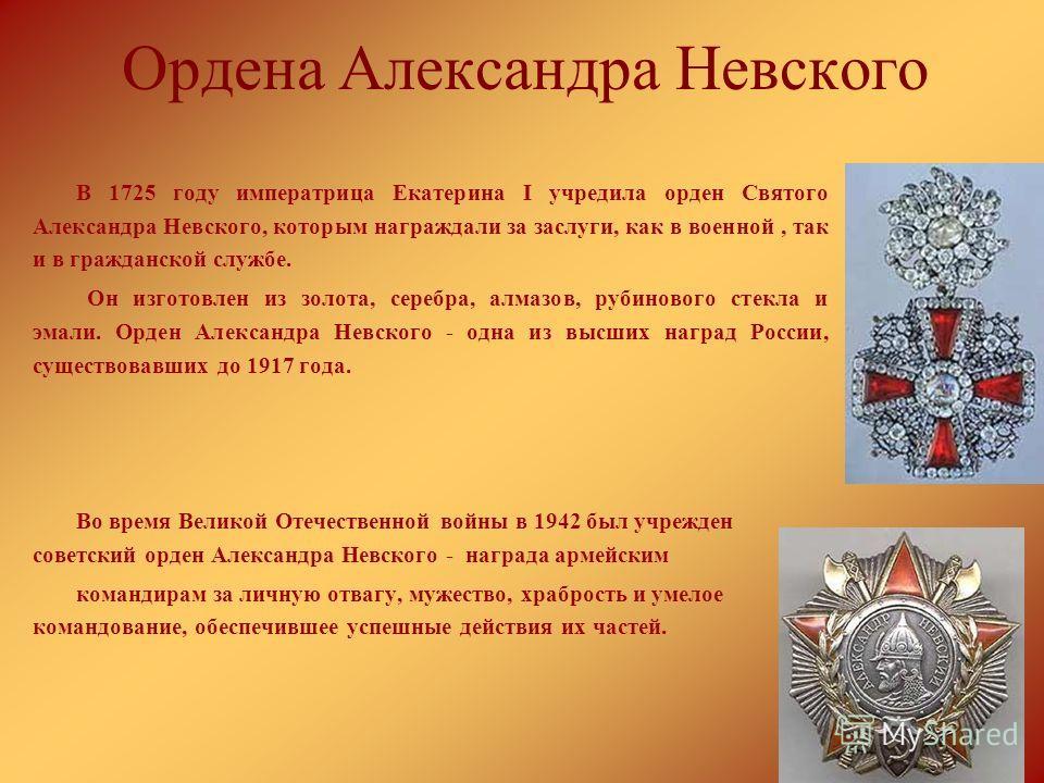 Ордена Александра Невского В 1725 году императрица Екатерина I учредила орден Святого Александра Невского, которым награждали за заслуги, как в военной, так и в гражданской службе. Он изготовлен из золота, серебра, алмазов, рубинового стекла и эмали.