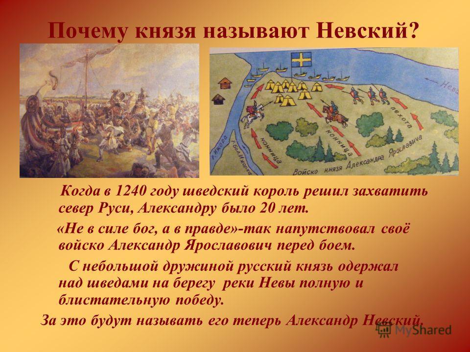 Почему князя называют Невский? Когда в 1240 году шведский король решил захватить север Руси, Александру было 20 лет. «Не в силе бог, а в правде»-так напутствовал своё войско Александр Ярославович перед боем. С небольшой дружиной русский князь одержал