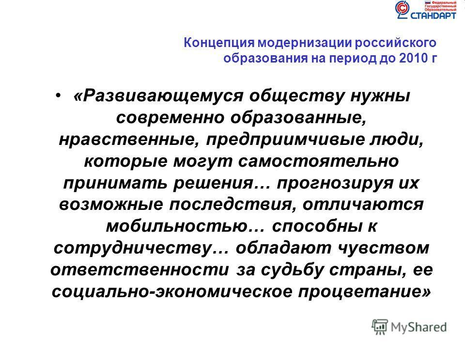 Концепция модернизации российского образования на период до 2010 г «Развивающемуся обществу нужны современно образованные, нравственные, предприимчивые люди, которые могут самостоятельно принимать решения… прогнозируя их возможные последствия, отлича