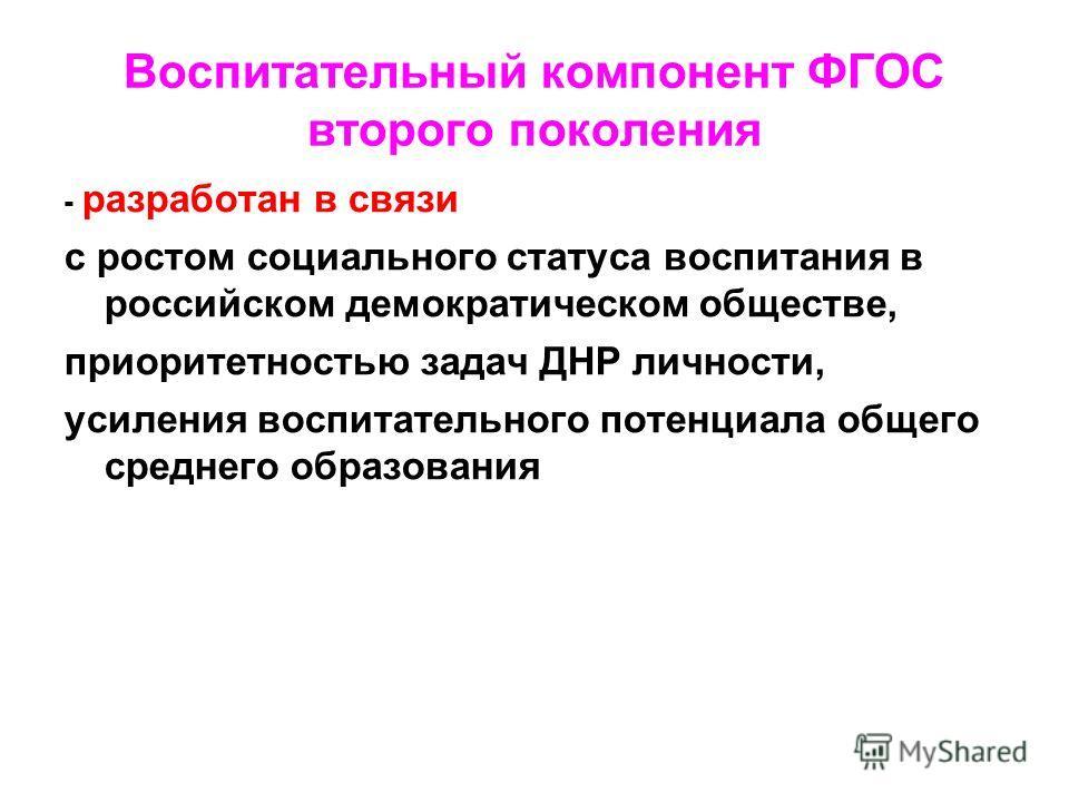 Воспитательный компонент ФГОС второго поколения - разработан в связи с ростом социального статуса воспитания в российском демократическом обществе, приоритетностью задач ДНР личности, усиления воспитательного потенциала общего среднего образования