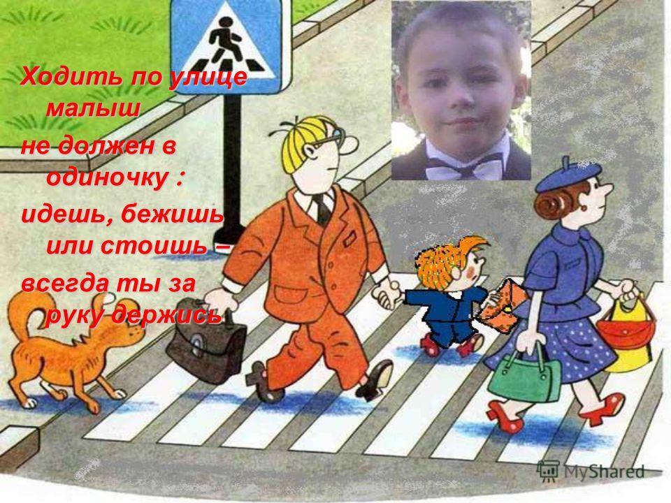 Ходить по улице малыш не должен в одиночку : идешь, бежишь или стоишь – всегда ты за руку держись
