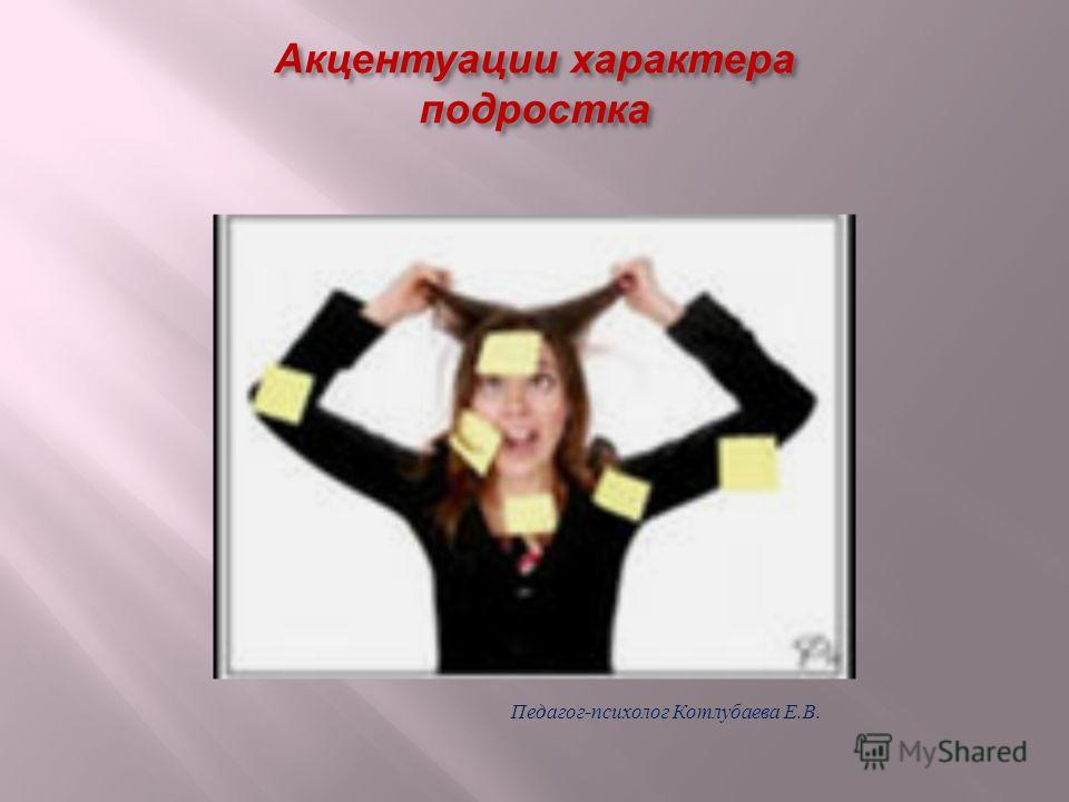 Акцентуации характера подростка Педагог - психолог Котлубаева Е. В.