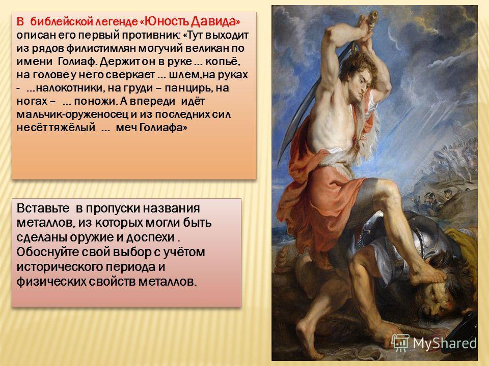 В библейской легенде « Юность Давида » описан его первый противник: «Тут выходит из рядов филистимлян могучий великан по имени Голиаф. Держит он в руке … копьё, на голове у него сверкает … шлем,на руках - …налокотники, на груди – панцирь, на ногах –
