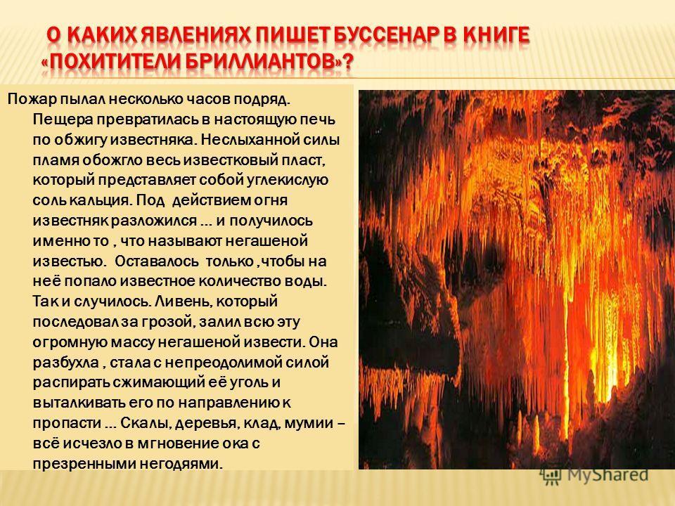 Пожар пылал несколько часов подряд. Пещера превратилась в настоящую печь по обжигу известняка. Неслыханной силы пламя обожгло весь известковый пласт, который представляет собой углекислую соль кальция. Под действием огня известняк разложился … и полу
