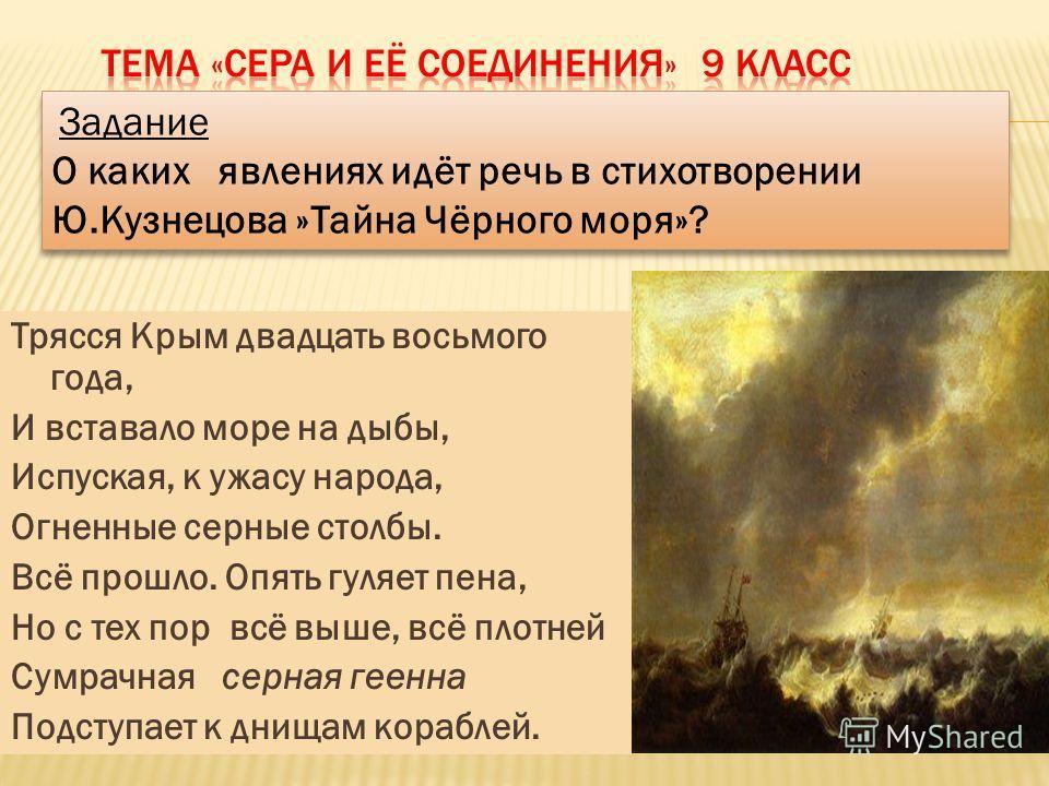 Трясся Крым двадцать восьмого года, И вставало море на дыбы, Испуская, к ужасу народа, Огненные серные столбы. Всё прошло. Опять гуляет пена, Но с тех пор всё выше, всё плотней Сумрачная серная геенна Подступает к днищам кораблей. Задание О каких явл