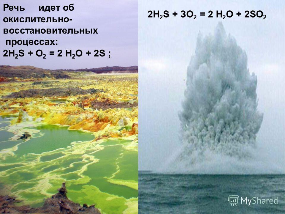 Речь идет об окислительно- восстановительных процессах: 2H 2 S + О 2 = 2 Н 2 О + 2S ; 2H 2 S + ЗО 2 = 2 Н 2 О + 2SО 2