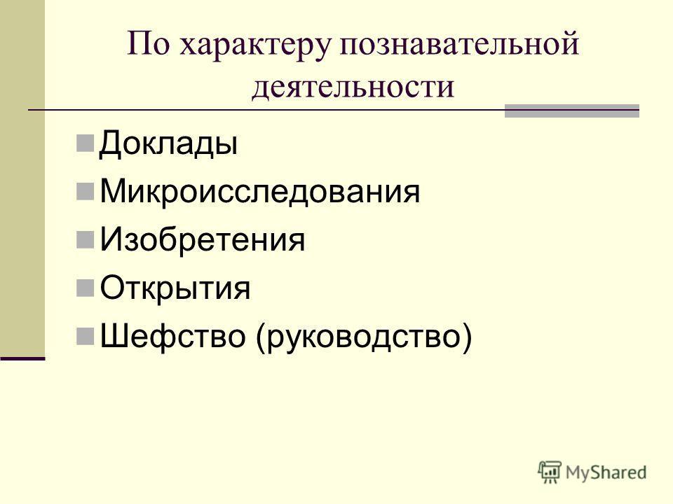 По характеру познавательной деятельности Доклады Микроисследования Изобретения Открытия Шефство (руководство)