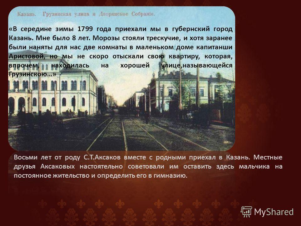 Восьми лет от роду С.Т.Аксаков вместе с родными приехал в Казань. Местные друзья Аксаковых настоятельно советовали им оставить здесь мальчика на постоянное жительство и определить его в гимназию. «В середине зимы 1799 года приехали мы в губернский го