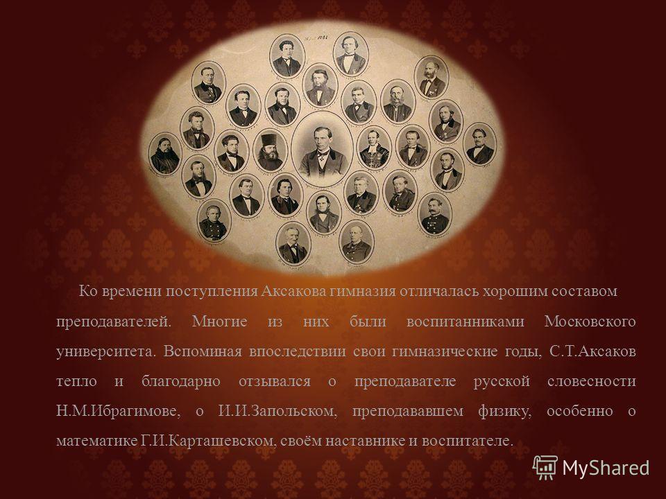 Ко времени поступления Аксакова гимназия отличалась хорошим составом преподавателей. Многие из них были воспитанниками Московского университета. Вспоминая впоследствии свои гимназические годы, С.Т.Аксаков тепло и благодарно отзывался о преподавателе