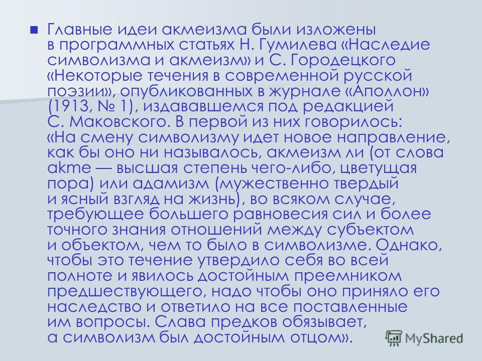 Главные идеи акмеизма были изложены в программных статьях Н. Гумилева «Наследие символизма и акмеизм» и С. Городецкого «Некоторые течения в современной русской поэзии», опубликованных в журнале «Аполлон» (1913, 1), издававшемся под редакцией С. Маков