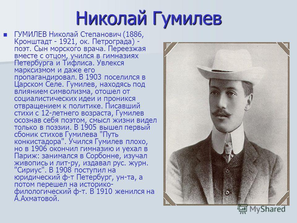 Николай Гумилев ГУМИЛЕВ Николай Степанович (1886, Кронштадт - 1921, ок. Петрограда) - поэт. Сын морского врача. Переезжая вместе с отцом, учился в гимназиях Петербурга и Тифлиса. Увлекся марксизмом и даже его пропагандировал. В 1903 поселился в Царск