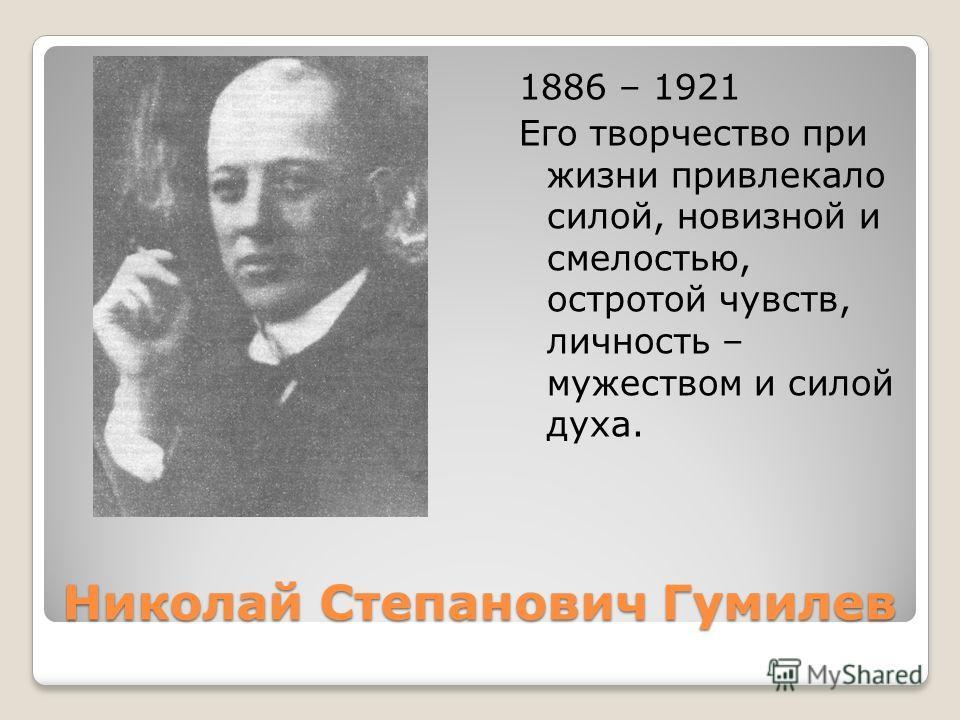 Николай Степанович Гумилев 1886 – 1921 Его творчество при жизни привлекало силой, новизной и смелостью, остротой чувств, личность – мужеством и силой духа.