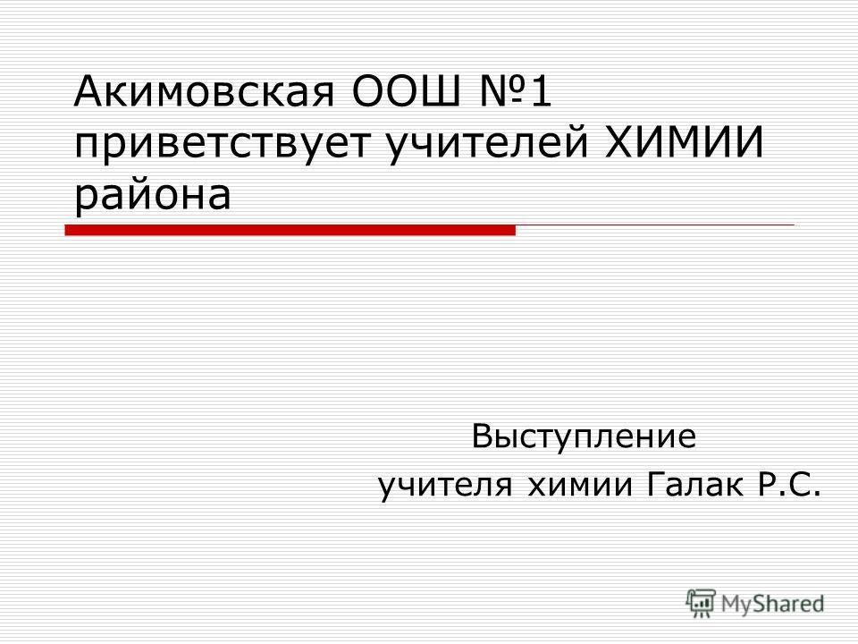 Акимовская ООШ 1 приветствует учителей ХИМИИ района Выступление учителя химии Галак Р.С.
