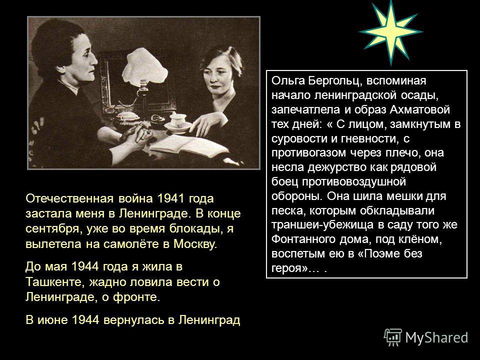 Ольга Бергольц, вспоминая начало ленинградской осады, запечатлела и образ Ахматовой тех дней: « С лицом, замкнутым в суровости и гневности, с противогазом через плечо, она несла дежурство как рядовой боец противовоздушной обороны. Она шила мешки для