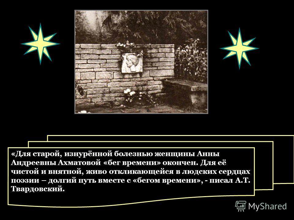 «Для старой, изнурённой болезнью женщины Анны Андреевны Ахматовой «бег времени» окончен. Для её чистой и внятной, живо откликающейся в людских сердцах поэзии – долгий путь вместе с «бегом времени», - писал А.Т. Твардовский.