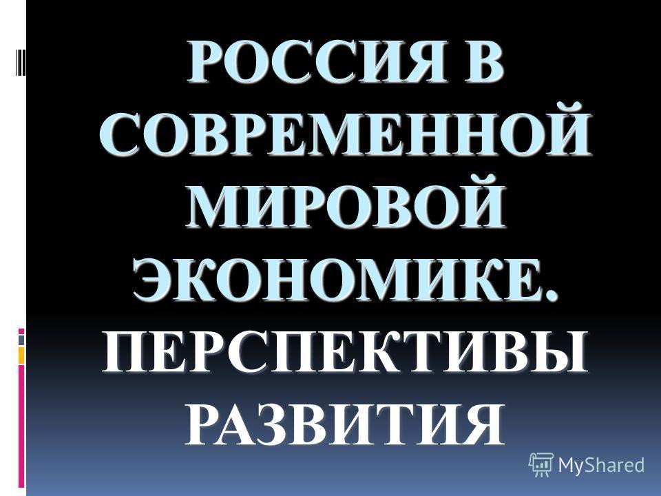 РОССИЯ В СОВРЕМЕННОЙ МИРОВОЙ ЭКОНОМИКЕ. ПЕРСПЕКТИВЫ РАЗВИТИЯ