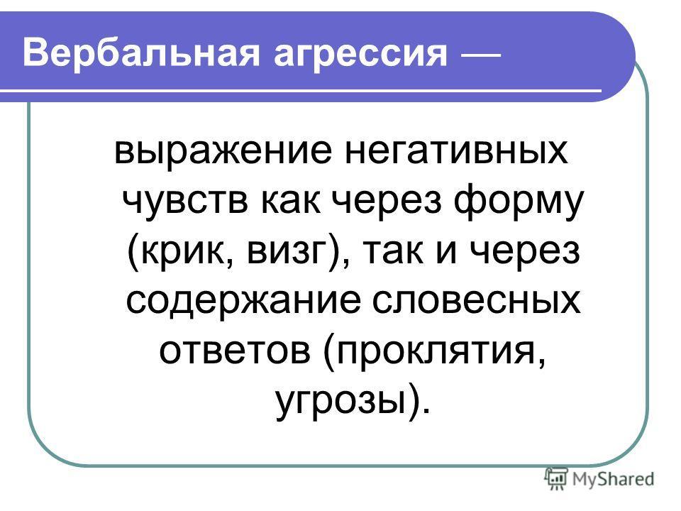 Вербальная агрессия выражение негативных чувств как через форму (крик, визг), так и через содержание словесных ответов (проклятия, угрозы).