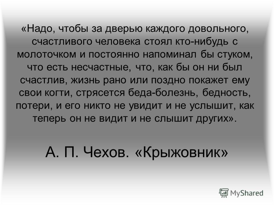 «Надо, чтобы за дверью каждого довольного, счастливого человека стоял кто-нибудь с молоточком и постоянно напоминал бы стуком, что есть несчастные, что, как бы он ни был счастлив, жизнь рано или поздно покажет ему свои когти, стрясется беда-болезнь,