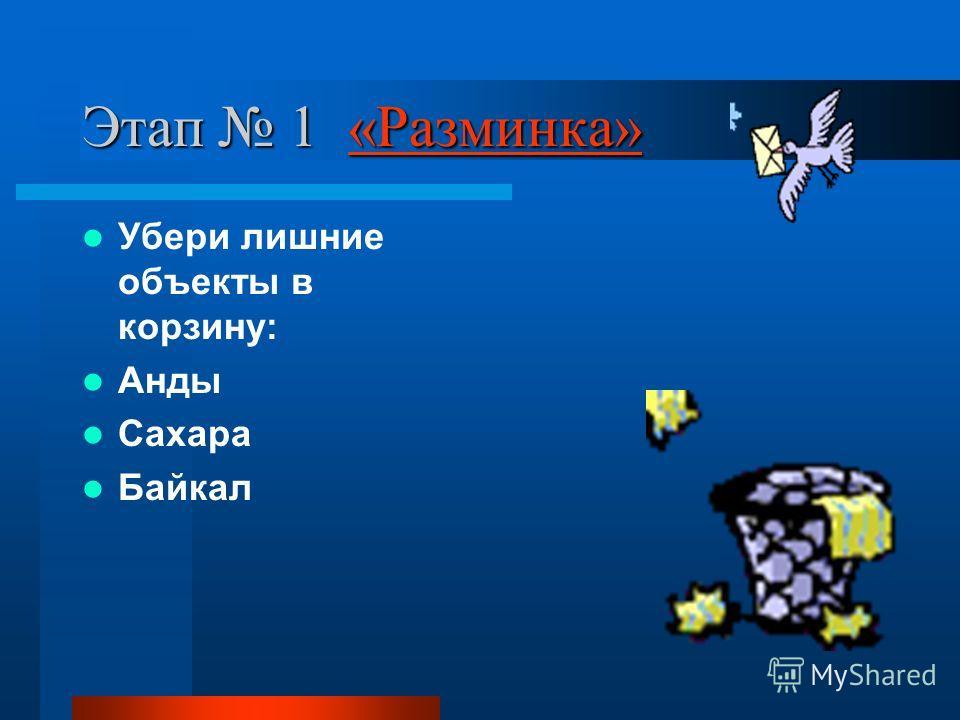 Этап 1 «Разминка» «Разминка» Убери лишние объекты в корзину: Анды Сахара Байкал