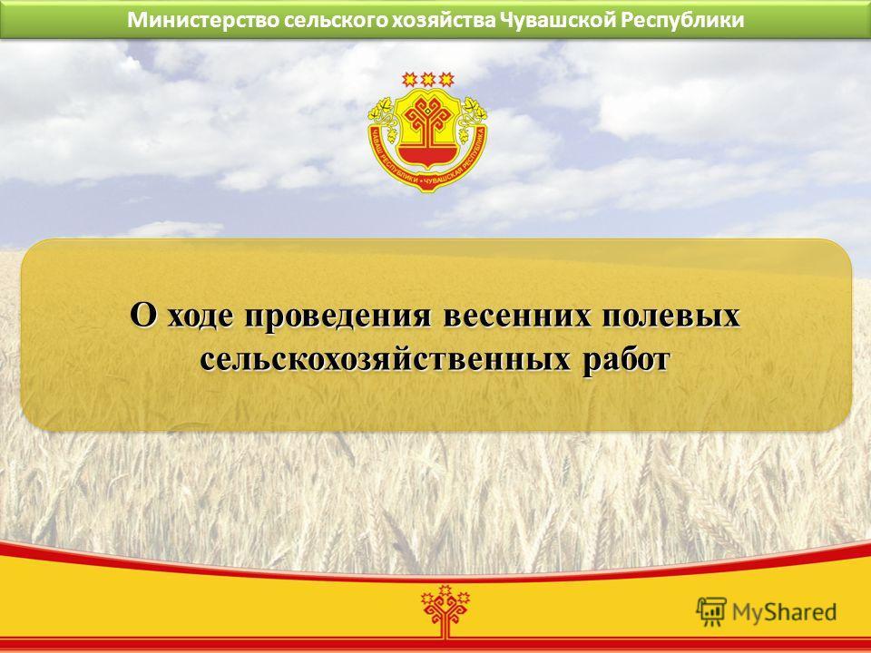 Министерство сельского хозяйства Чувашской Республики О ходе проведения весенних полевых сельскохозяйственных работ