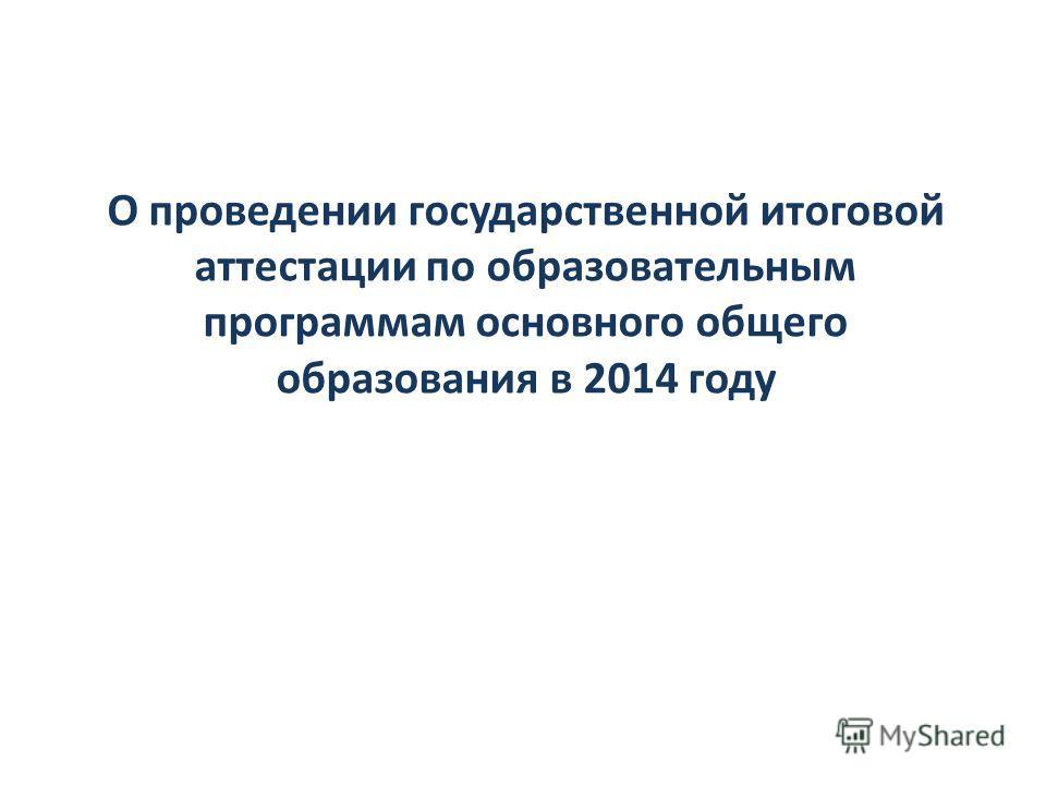 О проведении государственной итоговой аттестации по образовательным программам основного общего образования в 2014 году