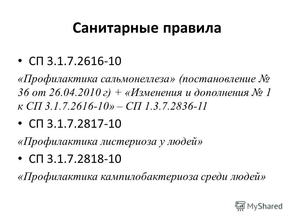 Санитарные правила СП 3.1.7.2616-10 «Профилактика сальмонеллеза» (постановление 36 от 26.04.2010 г) + «Изменения и дополнения 1 к СП 3.1.7.2616-10» – СП 1.3.7.2836-11 СП 3.1.7.2817-10 «Профилактика листериоза у людей» СП 3.1.7.2818-10 «Профилактика к