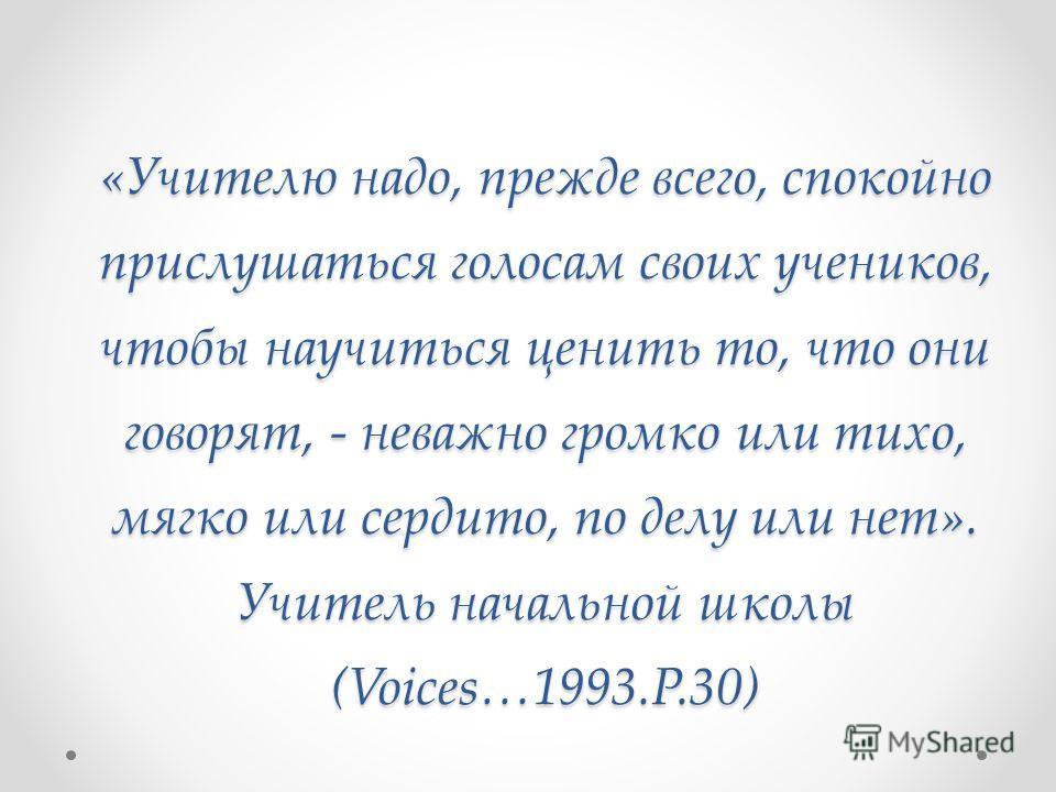 «Учителю надо, прежде всего, спокойно прислушаться голосам своих учеников, чтобы научиться ценить то, что они говорят, - неважно громко или тихо, мягко или сердито, по делу или нет». Учитель начальной школы (Voices…1993.P.30)