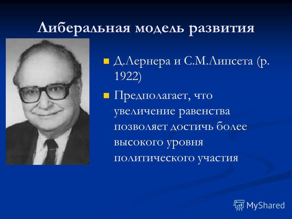 Либеральная модель развития Д.Лернера и С.М.Липсета (р. 1922) Предполагает, что увеличение равенства позволяет достичь более высокого уровня политического участия
