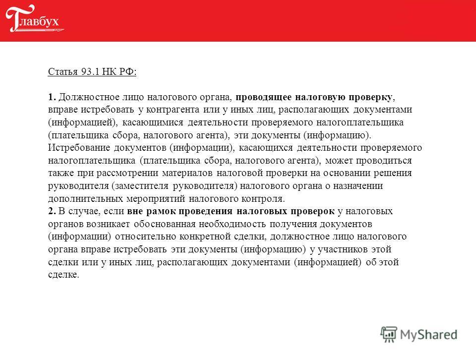 Статья 93.1 НК РФ: 1. Должностное лицо налогового органа, проводящее налоговую проверку, вправе истребовать у контрагента или у иных лиц, располагающих документами (информацией), касающимися деятельности проверяемого налогоплательщика (плательщика сб